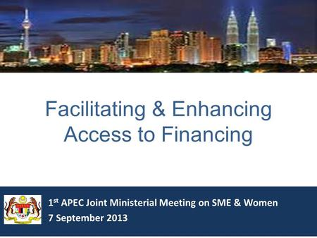 1 st APEC Joint Ministerial Meeting on SME & Women 7 September 2013 Facilitating & Enhancing Access to Financing.