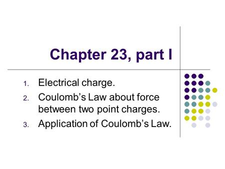 Chapter 23, part I 1. Electrical charge. 2. Coulomb's Law about force between two point charges. 3. Application of Coulomb's Law.