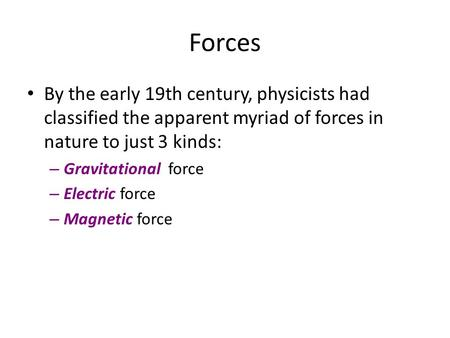 Forces By the early 19th century, physicists had classified the apparent myriad of forces in nature to just 3 kinds: Gravitational force Electric force.