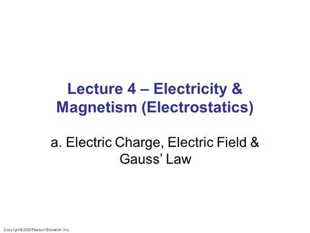 Copyright © 2009 Pearson Education, Inc. Lecture 4 – Electricity & Magnetism (Electrostatics) a. Electric Charge, Electric Field & Gauss' Law.