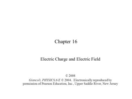 Chapter 16 Electric Charge and Electric Field © 2008 Giancoli, PHYSICS,6/E © 2004. Electronically reproduced by permission of Pearson Education, Inc.,