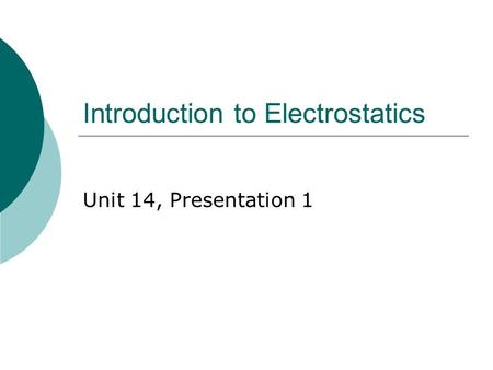 Introduction to Electrostatics Unit 14, Presentation 1.