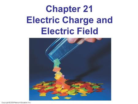 Copyright © 2009 Pearson Education, Inc. Chapter 21 Electric Charge and Electric Field.