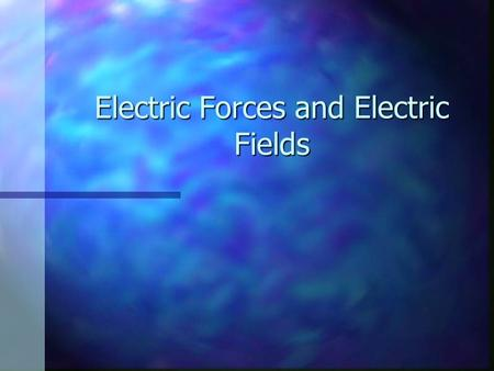 Electric Forces and Electric Fields. Properties of Electric Charges Two types of charges exist Two types of charges exist They are called positive and.