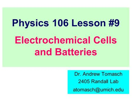 Physics 106 Lesson #9 Electrochemical Cells and Batteries Dr. Andrew Tomasch 2405 Randall Lab