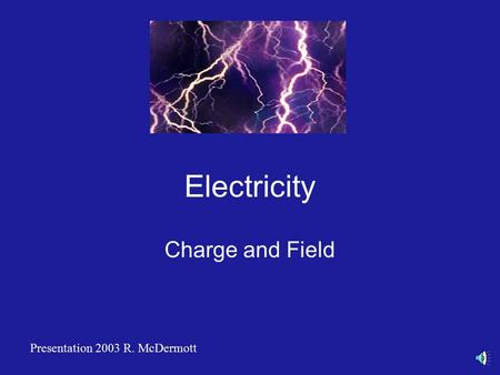 Electricity Charge and Field Presentation 2003 R. McDermott.