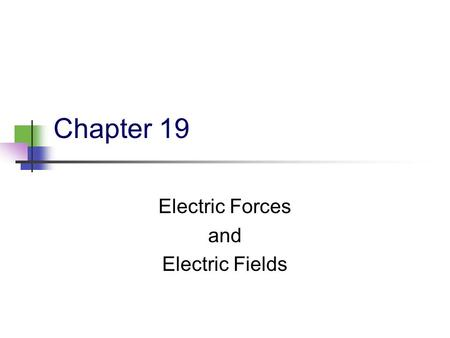 Chapter 19 Electric Forces and Electric Fields. 2 19.2 Electric Charges There are two kinds of electric charges Called positive and negative Negative.