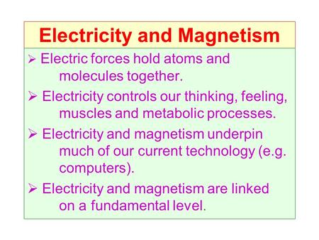 Electricity and Magnetism  Electric forces hold atoms and molecules together.  Electricity controls our thinking, feeling, muscles and metabolic processes.