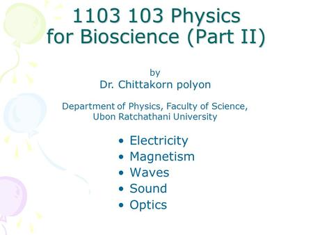 1103 103 Physics for Bioscience (Part II) Electricity Magnetism Waves Sound Optics by Dr. Chittakorn polyon Department of Physics, Faculty of Science,