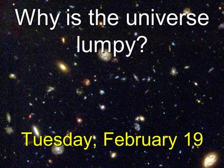 Why is the universe lumpy? Tuesday, February 19.