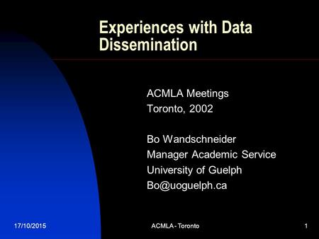 17/10/2015ACMLA - Toronto1 Experiences with Data Dissemination ACMLA Meetings Toronto, 2002 Bo Wandschneider Manager Academic Service University of Guelph.