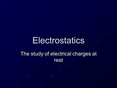 Electrostatics The study of electrical charges at rest.