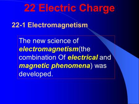 22-1 Electromagnetism The new science of electromagnetism(the combination Of electrical and magnetic phenomena) was developed. 22 Electric Charge.