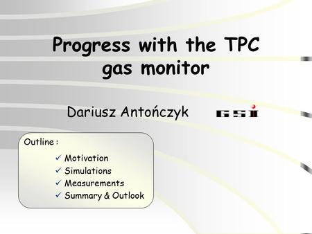 Progress with the TPC gas monitor Dariusz Antończyk Outline : Motivation Simulations Measurements Summary & Outlook.