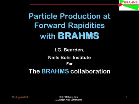 BRAHMS 16. August 2004 ICHEP04 Beijing, Kina I.G.Bearden, Niels Bohr Institute 1 BRAHMS Particle Production at Forward Rapidities with BRAHMS I.G. Bearden,
