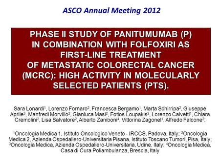 ASCO Annual Meeting 2012 PHASE II STUDY OF PANITUMUMAB (P) IN COMBINATION WITH FOLFOXIRI AS FIRST-LINE TREATMENT OF METASTATIC COLORECTAL CANCER (MCRC):