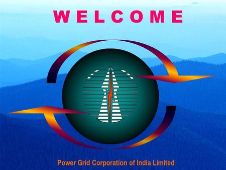 W E L C O M E Power Grid Corporation of India Limited.