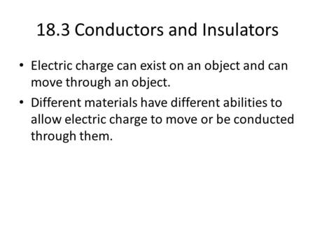 18.3 Conductors and Insulators Electric charge can exist on an object and can move through an object. Different materials have different abilities to allow.