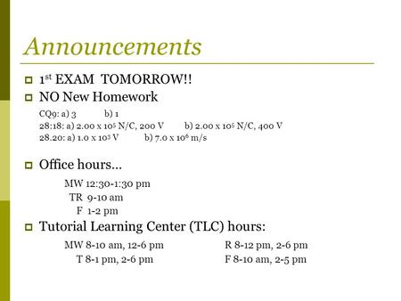 Announcements  1 st EXAM TOMORROW!!  NO New Homework CQ9: a) 3b) 1 28:18: a) 2.00 x 10 5 N/C, 200 Vb) 2.00 x 10 5 N/C, 400 V 28.20: a) 1.0 x 10 3 Vb)