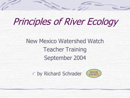 Principles of River Ecology New Mexico Watershed Watch Teacher Training September 2004 by Richard Schrader.