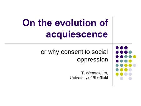 On the evolution of acquiescence or why consent to social oppression T. Wenseleers, University of Sheffield.