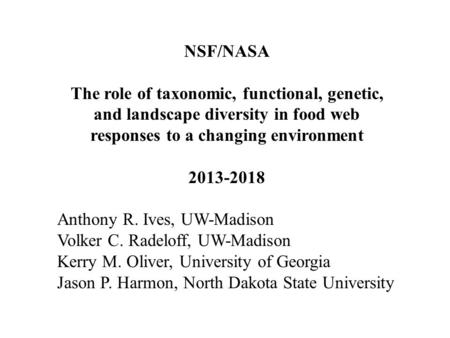 NSF/NASA The role of taxonomic, functional, genetic, and landscape diversity in food web responses to a changing environment 2013-2018 Anthony R. Ives,