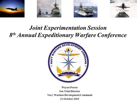 Joint Experimentation Session 8 th Annual Expeditionary Warfare Conference Wayne Perras Sea Trial Director Navy Warfare Development Command 21 October.