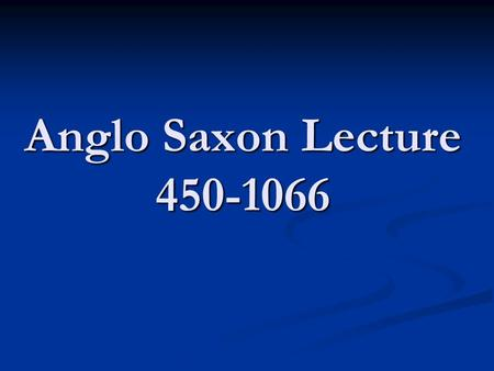 Anglo Saxon Lecture 450-1066. Anglo Saxon England (449-1066) I. Early Inhabitants (Henge people, Celts/Britons) II. Roman Dominance III. The Anglo-Saxons.