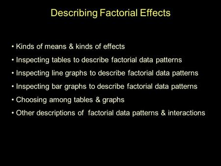 Describing Factorial Effects Kinds of means & kinds of effects Inspecting tables to describe factorial data patterns Inspecting line graphs to describe.