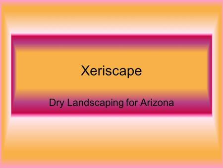 Xeriscape Dry Landscaping for Arizona. What is Xeriscape? The word xeriscape is a combination of the Greek word xeros, which means dry, and landscape.