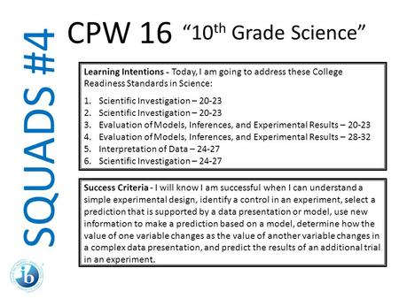 SQUADS #4 Learning Intentions - Today, I am going to address these College Readiness Standards in Science: 1.Scientific Investigation – 20-23 2.Scientific.