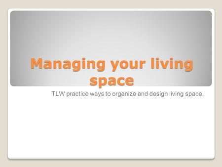 Managing your living space TLW practice ways to organize and design living space.