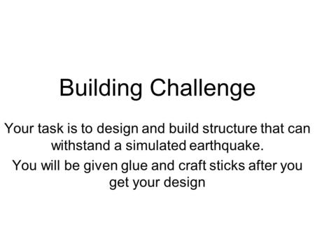 Building Challenge Your task is to design and build structure that can withstand a simulated earthquake. You will be given glue and craft sticks after.