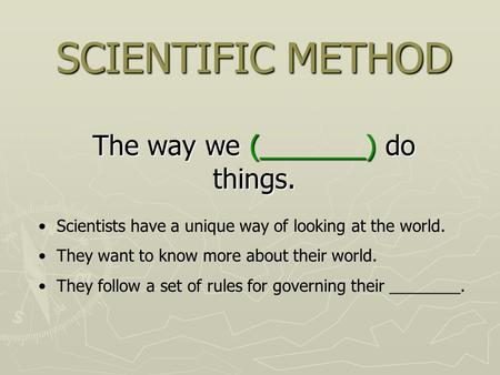 SCIENTIFIC METHOD The way we (_______) do things. Scientists have a unique way of looking at the world. They want to know more about their world. They.