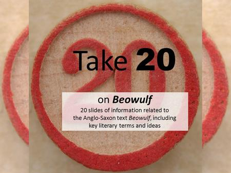 Take 20 on Beowulf 20 slides of information related to the Anglo-Saxon text Beowulf, including key literary terms and ideas.