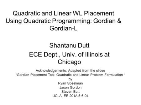 Quadratic and Linear WL Placement Using Quadratic Programming: Gordian & Gordian-L Shantanu Dutt ECE Dept., Univ. of Illinois at Chicago Acknowledgements: