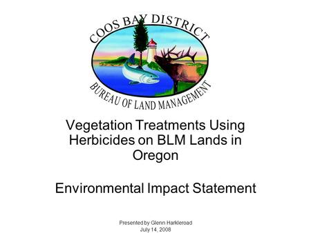 Vegetation Treatments Using Herbicides on BLM Lands in Oregon Environmental Impact Statement Presented by Glenn Harkleroad July 14, 2008.