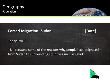 Geography Population Forced Migration: Sudan[Date] Today I will: - Understand some of the reasons why people have migrated from Sudan to surrounding countries.