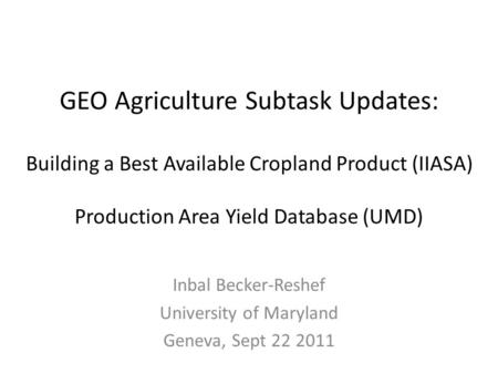 GEO Agriculture Subtask Updates: Building a Best Available Cropland Product (IIASA) Production Area Yield Database (UMD) Inbal Becker-Reshef University.