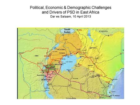 Political, Economic & Demographic Challenges and Drivers of PSD in East Africa Dar es Salaam, 10 April 2013 South Sudan.
