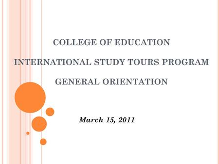 COLLEGE OF EDUCATION INTERNATIONAL STUDY TOURS PROGRAM GENERAL ORIENTATION March 15, 2011.