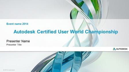 © 2014 Autodesk Autodesk Certified User World Championship Presenter Name Presenter Title Event name 2014.