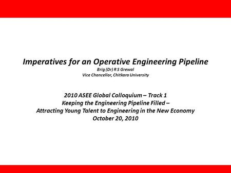 Imperatives for an Operative Engineering Pipeline Brig (Dr) R S Grewal Vice Chancellor, Chitkara University 2010 ASEE Global Colloquium – Track 1 Keeping.