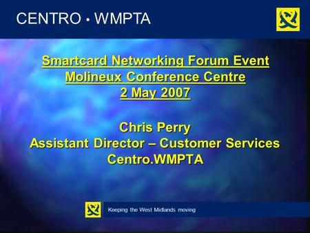 Keeping the West Midlands moving CENTRO WMPTA Smartcard Networking Forum Event Molineux Conference Centre 2 May 2007 Chris Perry Assistant Director – Customer.