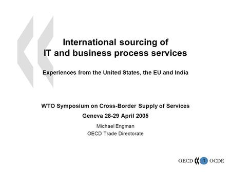 1 International sourcing of IT and business process services Experiences from the United States, the EU and India WTO Symposium on Cross-Border Supply.