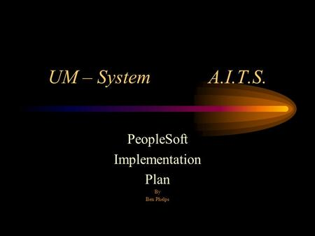 UM – System A.I.T.S. PeopleSoft Implementation Plan By Ben Phelps.