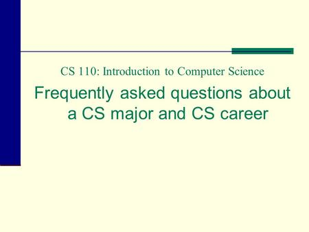 CS 110: Introduction to Computer Science Frequently asked questions about a CS major and CS career.
