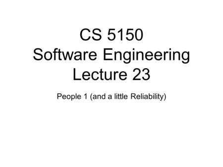 CS 5150 Software Engineering Lecture 23 People 1 (and a little Reliability)