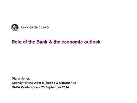 Role of the Bank & the economic outlook Glynn Jones Agency for the West Midlands & Oxfordshire NAVA Conference – 25 September 2014.