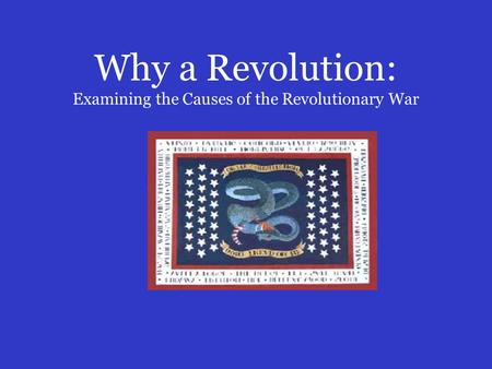 Why a Revolution: Examining the Causes of the Revolutionary War.